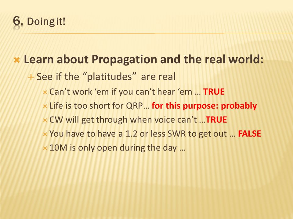 Learn about Propagation and the real world: See if the platitudes are real Cant work em if you cant hear em … TRUE Life is too short for QRP… for this purpose: probably CW will get through when voice cant …TRUE You have to have a 1.2 or less SWR to get out … FALSE