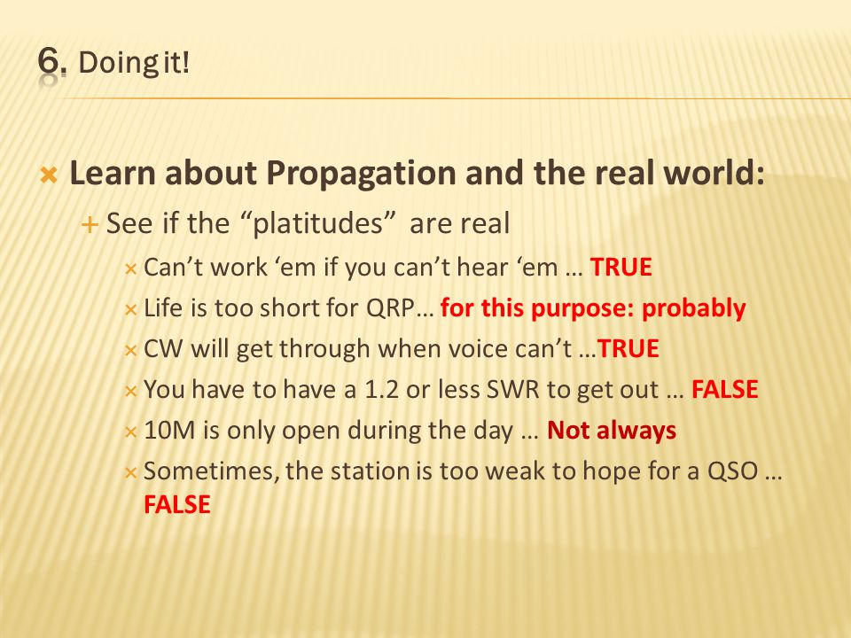 Learn about Propagation and the real world: See if the platitudes are real Cant work em if you cant hear em … TRUE Life is too short for QRP… for this purpose: probably CW will get through when voice cant …TRUE You have to have a 1.2 or less SWR to get out … FALSE 10M is only open during the day … Not always Sometimes, the station is too weak to hope for a QSO …