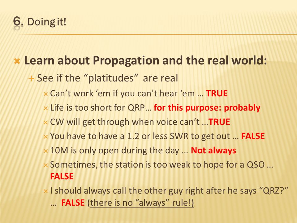 Learn about Propagation and the real world: See if the platitudes are real Cant work em if you cant hear em … TRUE Life is too short for QRP… for this