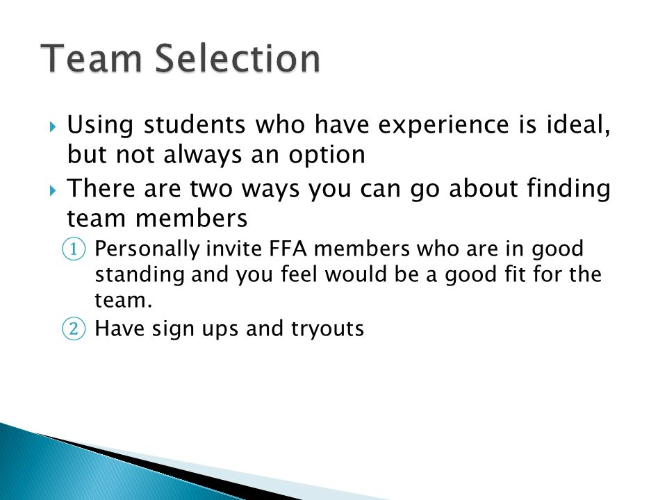 Using students who have experience is ideal, but not always an option There are two ways you can go about finding team members Personally invite FFA members who are in good standing and you feel would be a good fit for the team.