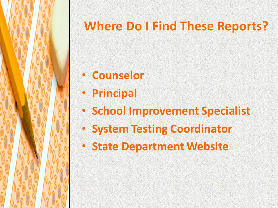 Where Do I Find These Reports? Counselor Principal School Improvement Specialist System Testing Coordinator State Department Website
