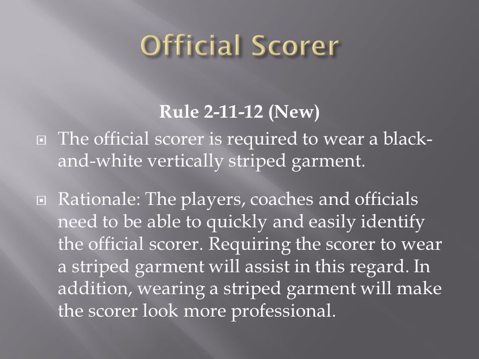 Rule 2-11-12 (New) The official scorer is required to wear a black- and-white vertically striped garment. Rationale: The players, coaches and official