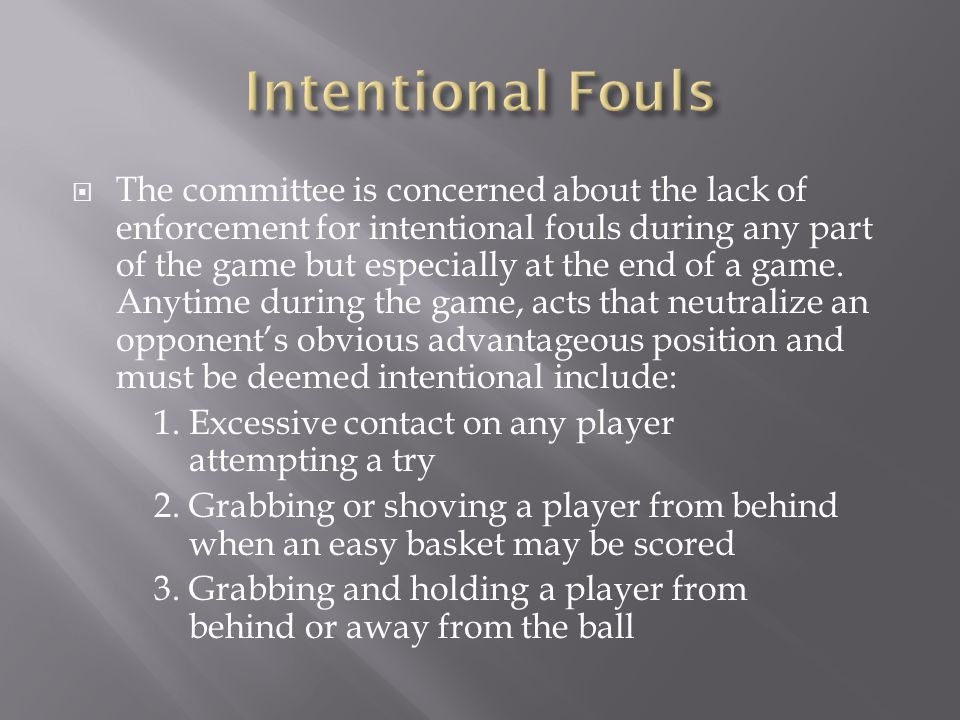 The committee is concerned about the lack of enforcement for intentional fouls during any part of the game but especially at the end of a game. Anytim
