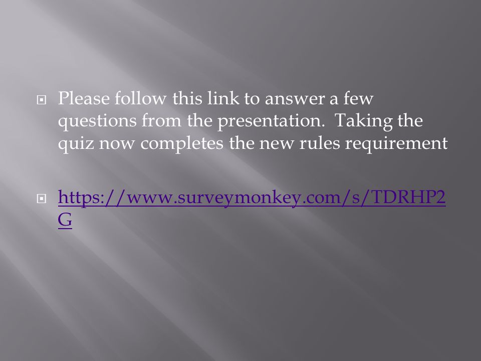 Please follow this link to answer a few questions from the presentation. Taking the quiz now completes the new rules requirement https://www.surveymon