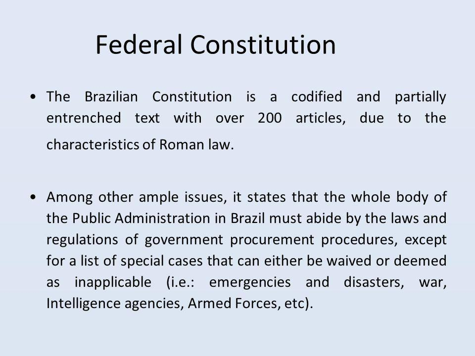 Federal Constitution The Brazilian Constitution is a codified and partially entrenched text with over 200 articles, due to the characteristics of Roman law.