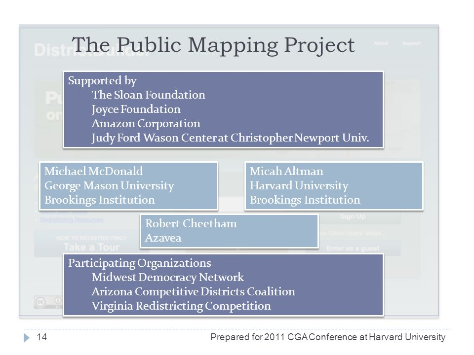 The Public Mapping Project Michael McDonald George Mason University Brookings Institution Michael McDonald George Mason University Brookings Institution Micah Altman Harvard University Brookings Institution Micah Altman Harvard University Brookings Institution Robert Cheetham Azavea Robert Cheetham Azavea Supported by The Sloan Foundation Joyce Foundation Amazon Corporation Judy Ford Wason Center at Christopher Newport Univ.