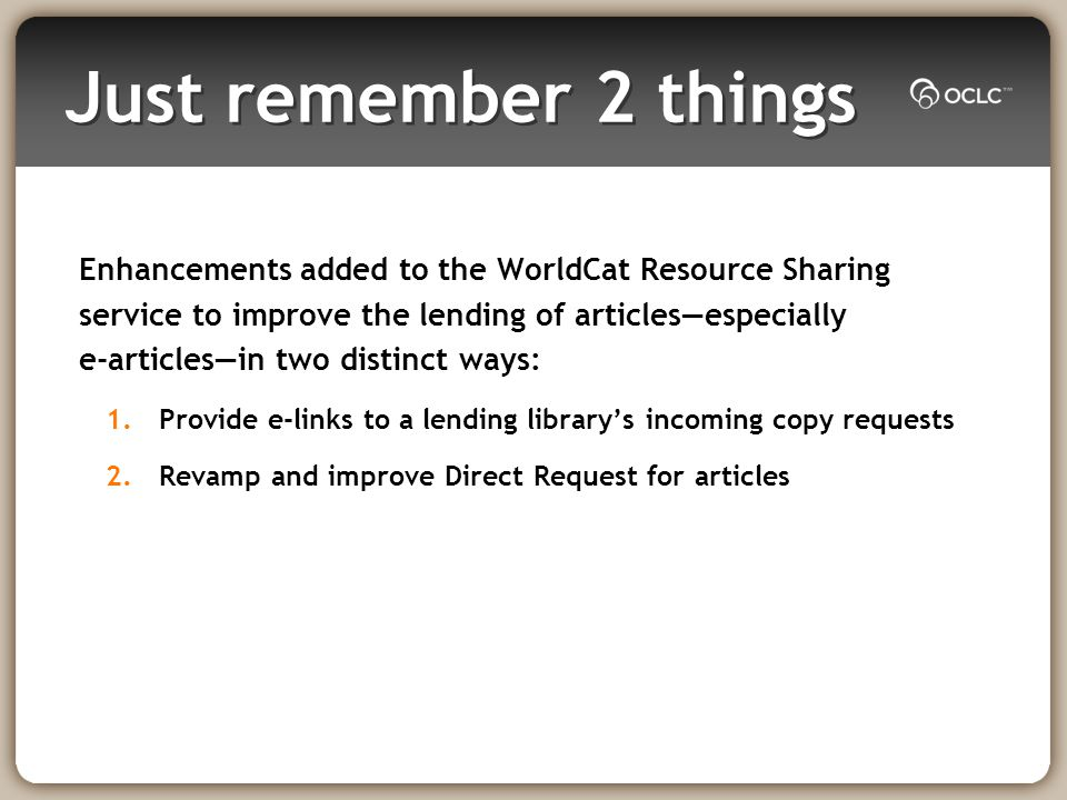 Just remember 2 things Enhancements added to the WorldCat Resource Sharing service to improve the lending of articlesespecially e-articlesin two distinct ways: 1.Provide e-links to a lending librarys incoming copy requests 2.Revamp and improve Direct Request for articles