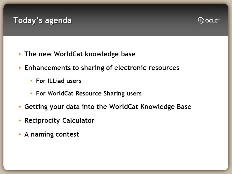 Todays agenda The new WorldCat knowledge base Enhancements to sharing of electronic resources For ILLiad users For WorldCat Resource Sharing users Getting your data into the WorldCat Knowledge Base Reciprocity Calculator A naming contest