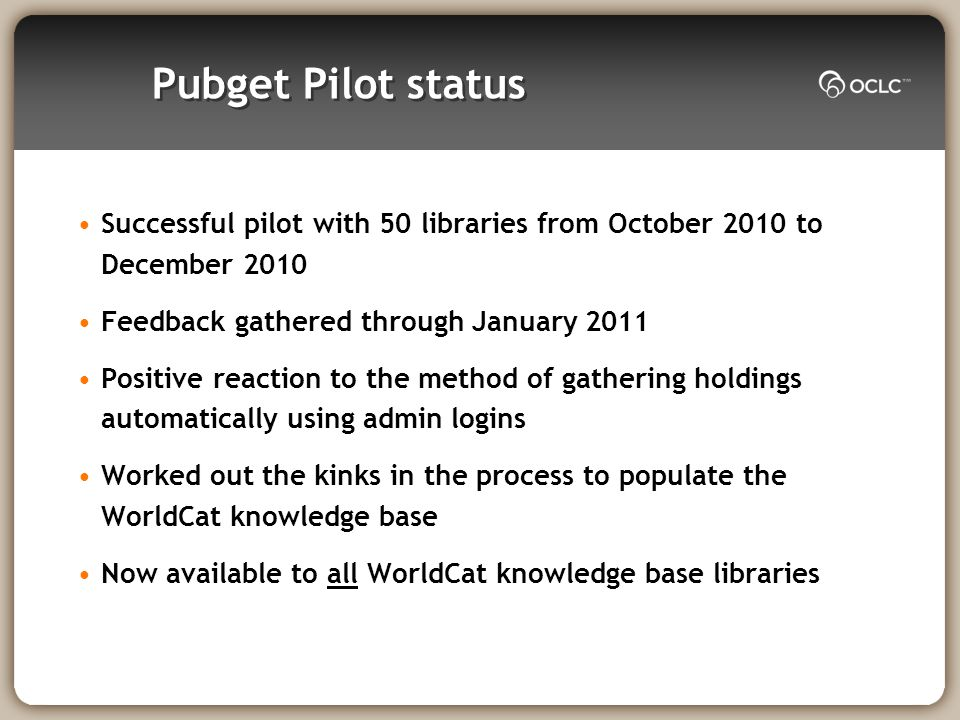 Pubget Pilot status Successful pilot with 50 libraries from October 2010 to December 2010 Feedback gathered through January 2011 Positive reaction to the method of gathering holdings automatically using admin logins Worked out the kinks in the process to populate the WorldCat knowledge base Now available to all WorldCat knowledge base libraries