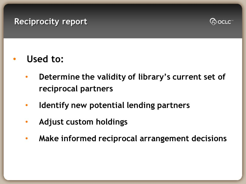Reciprocity report Used to: Determine the validity of librarys current set of reciprocal partners Identify new potential lending partners Adjust custom holdings Make informed reciprocal arrangement decisions