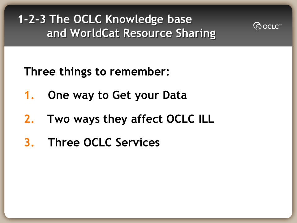 1-2-3 The OCLC Knowledge base and WorldCat Resource Sharing Three things to remember: 1.One way to Get your Data 2.