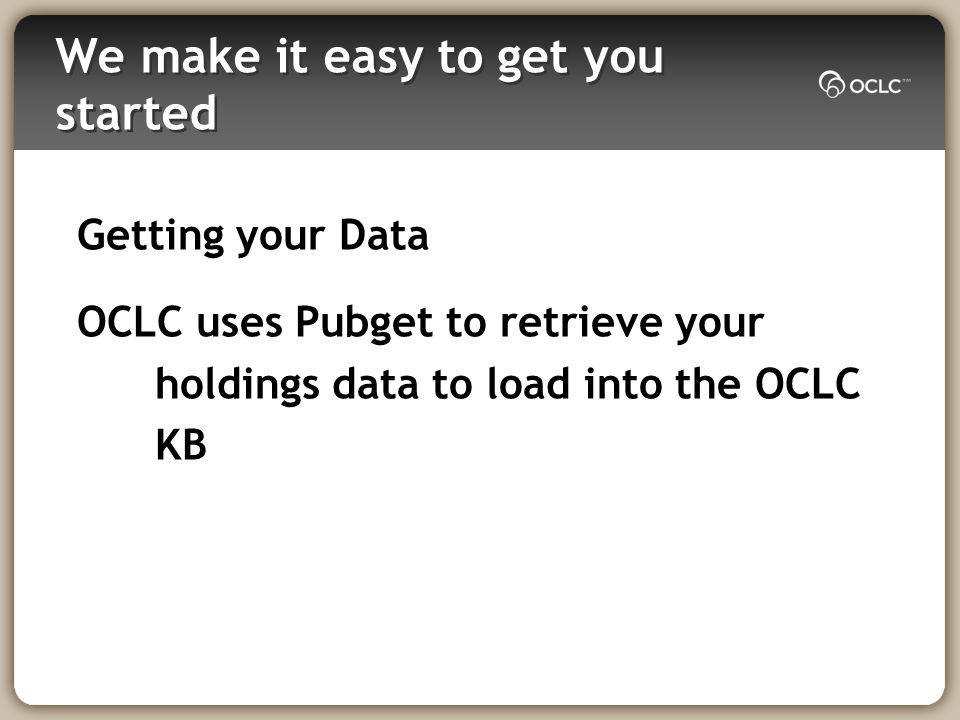 We make it easy to get you started Getting your Data OCLC uses Pubget to retrieve your holdings data to load into the OCLC KB