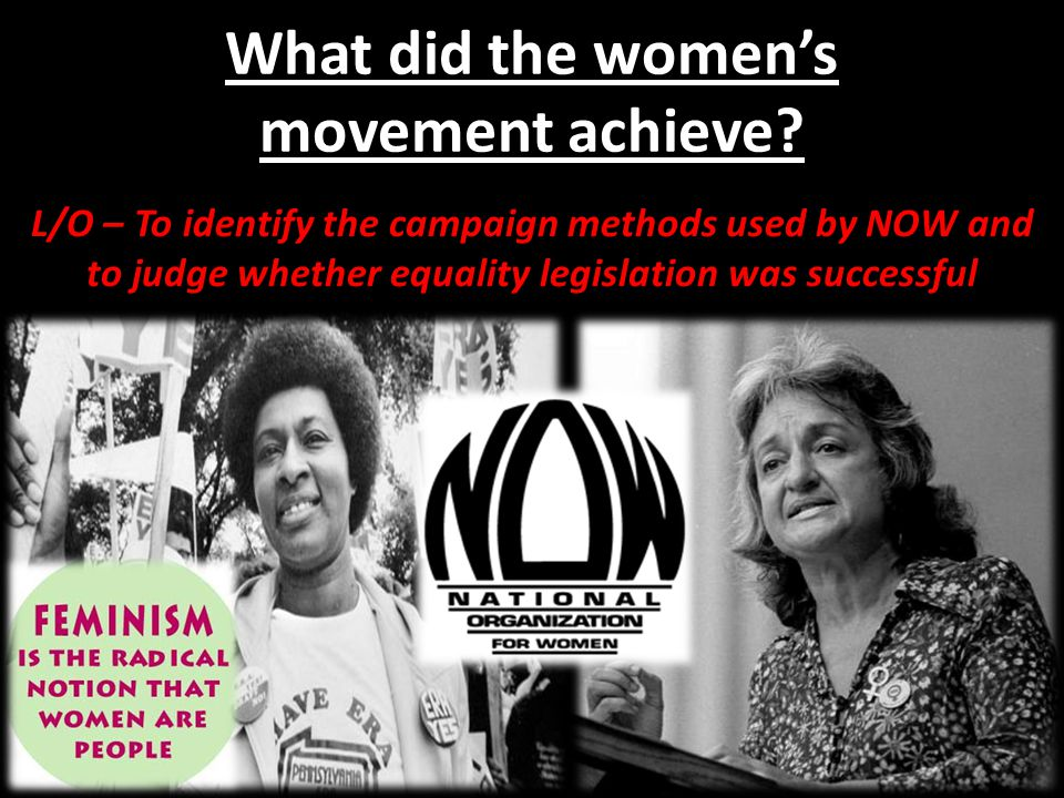 What did the womens movement achieve? L/O – To identify the campaign methods used by NOW and to judge whether equality legislation was successful