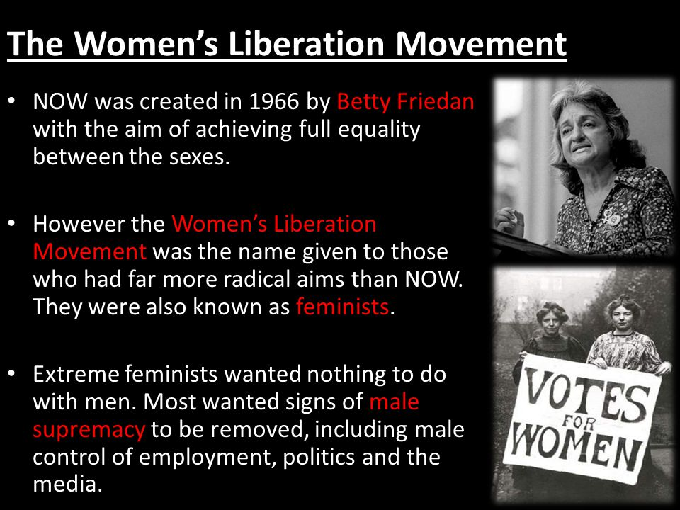 The Womens Liberation Movement NOW was created in 1966 by Betty Friedan with the aim of achieving full equality between the sexes. However the Womens
