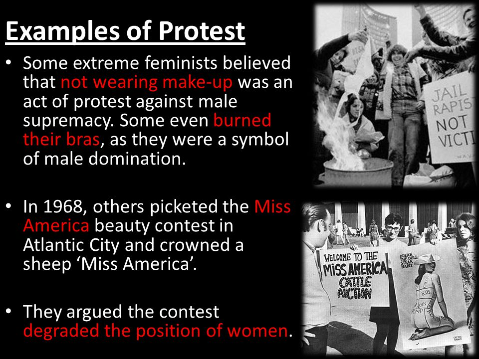 Examples of Protest Some extreme feminists believed that not wearing make-up was an act of protest against male supremacy. Some even burned their bras