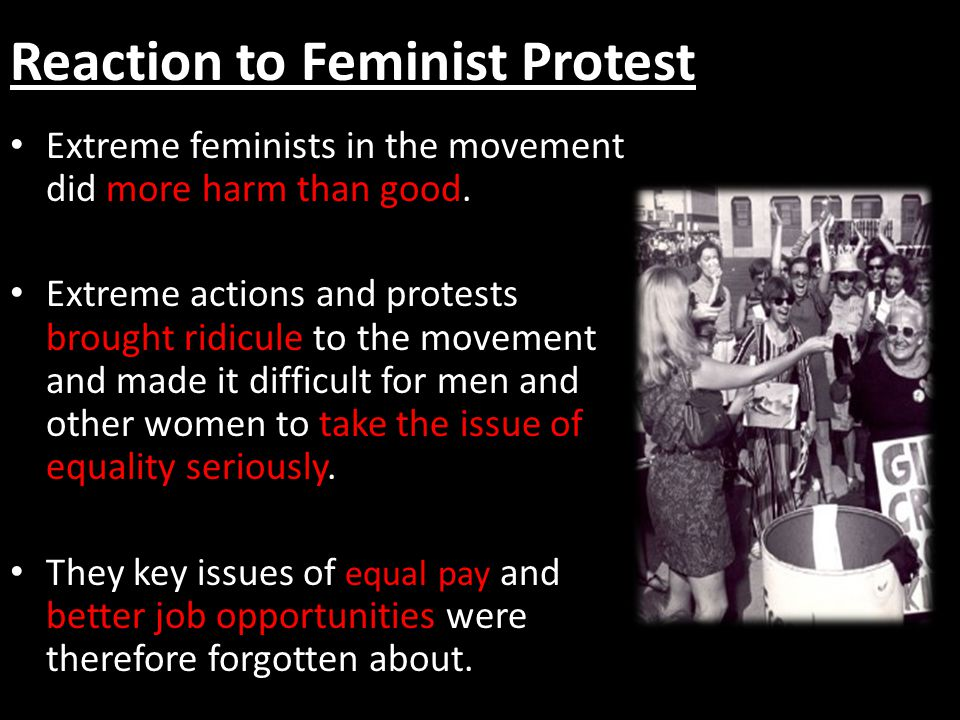 Reaction to Feminist Protest Extreme feminists in the movement did more harm than good. Extreme actions and protests brought ridicule to the movement