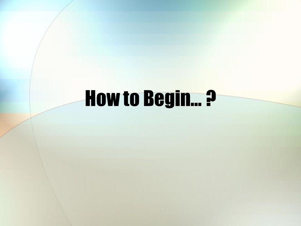 How to Begin… ?