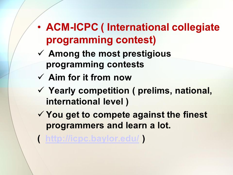 ACM-ICPC ( International collegiate programming contest) Among the most prestigious programming contests Aim for it from now Yearly competition ( prel