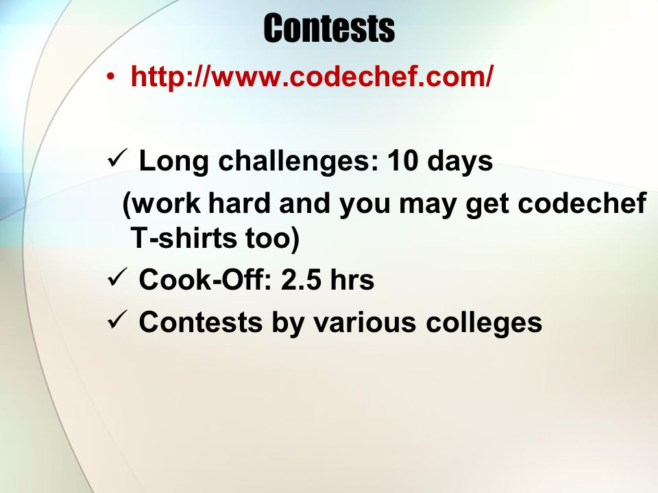 Contests http://www.codechef.com/ Long challenges: 10 days (work hard and you may get codechef T-shirts too) Cook-Off: 2.5 hrs Contests by various col