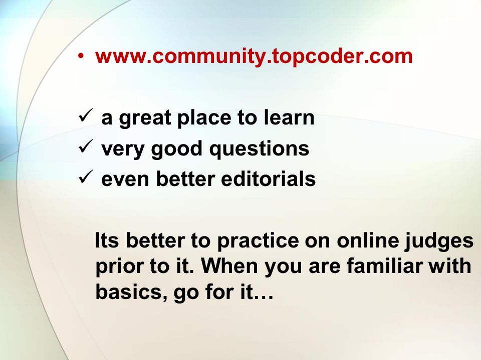 www.community.topcoder.com a great place to learn very good questions even better editorials Its better to practice on online judges prior to it. When