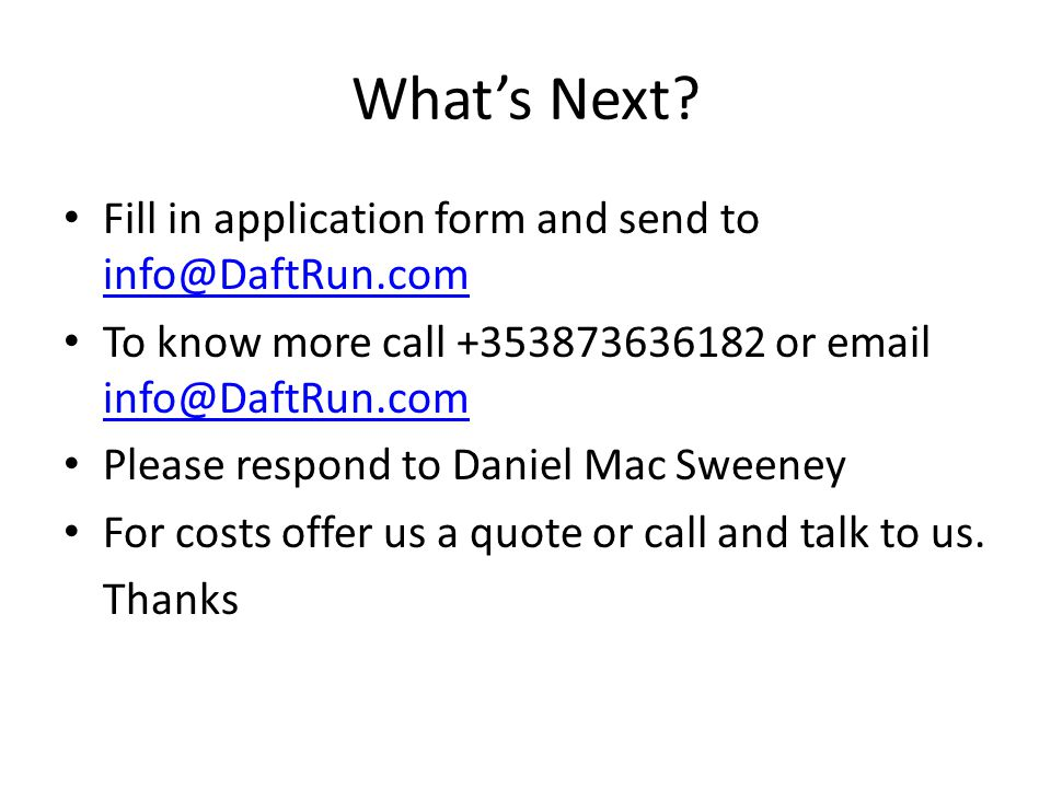 Whats Next? Fill in application form and send to info@DaftRun.com info@DaftRun.com To know more call +353873636182 or email info@DaftRun.com info@Daft