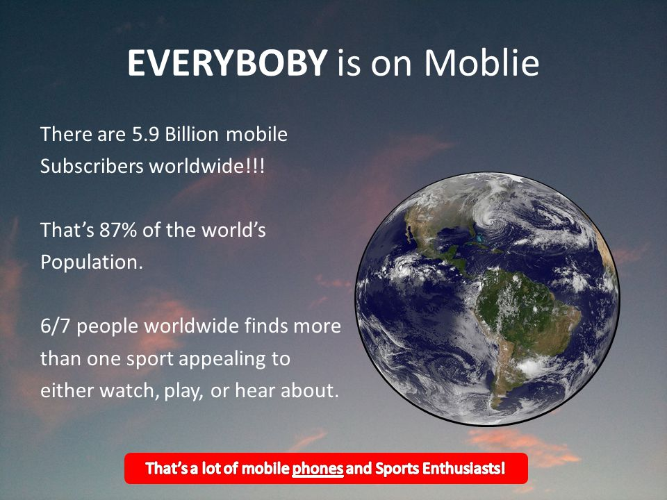 EVERYBOBY is on Moblie There are 5.9 Billion mobile Subscribers worldwide!!.