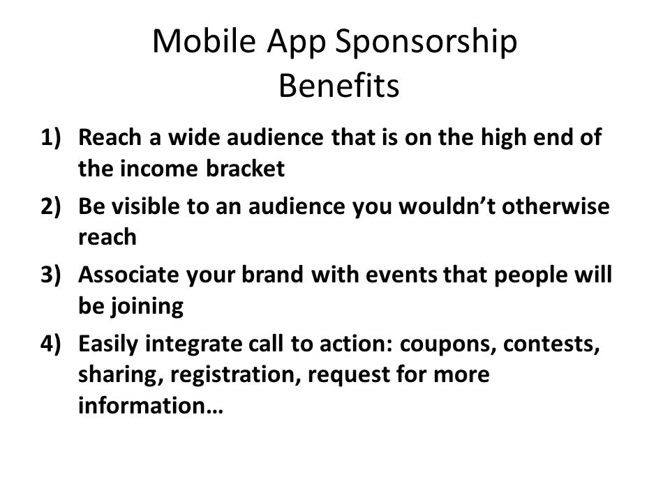 Mobile App Sponsorship Benefits 1)Reach a wide audience that is on the high end of the income bracket 2)Be visible to an audience you wouldnt otherwise reach 3)Associate your brand with events that people will be joining 4)Easily integrate call to action: coupons, contests, sharing, registration, request for more information…
