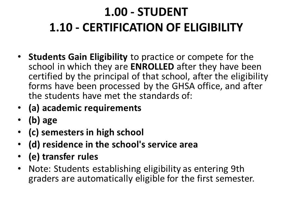 1.00 - STUDENT 1.10 - CERTIFICATION OF ELIGIBILITY Students Gain Eligibility to practice or compete for the school in which they are ENROLLED after they have been certified by the principal of that school, after the eligibility forms have been processed by the GHSA office, and after the students have met the standards of: (a) academic requirements (b) age (c) semesters in high school (d) residence in the school s service area (e) transfer rules Note: Students establishing eligibility as entering 9th graders are automatically eligible for the first semester.