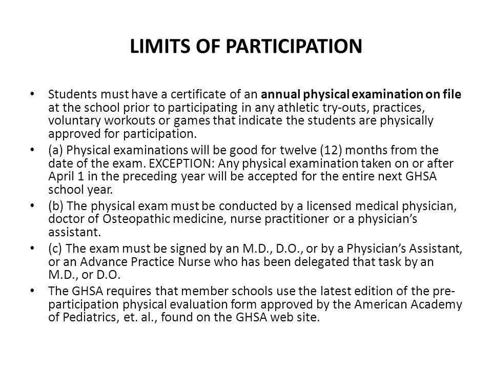 LIMITS OF PARTICIPATION Students must have a certificate of an annual physical examination on file at the school prior to participating in any athletic try-outs, practices, voluntary workouts or games that indicate the students are physically approved for participation.
