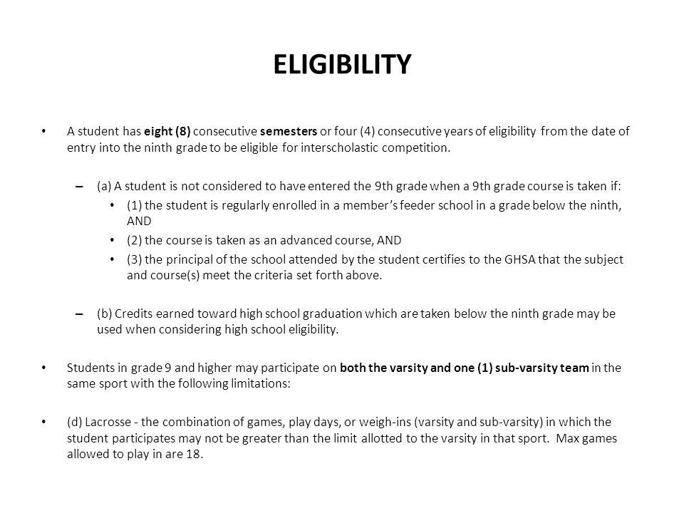 ELIGIBILITY A student has eight (8) consecutive semesters or four (4) consecutive years of eligibility from the date of entry into the ninth grade to be eligible for interscholastic competition.
