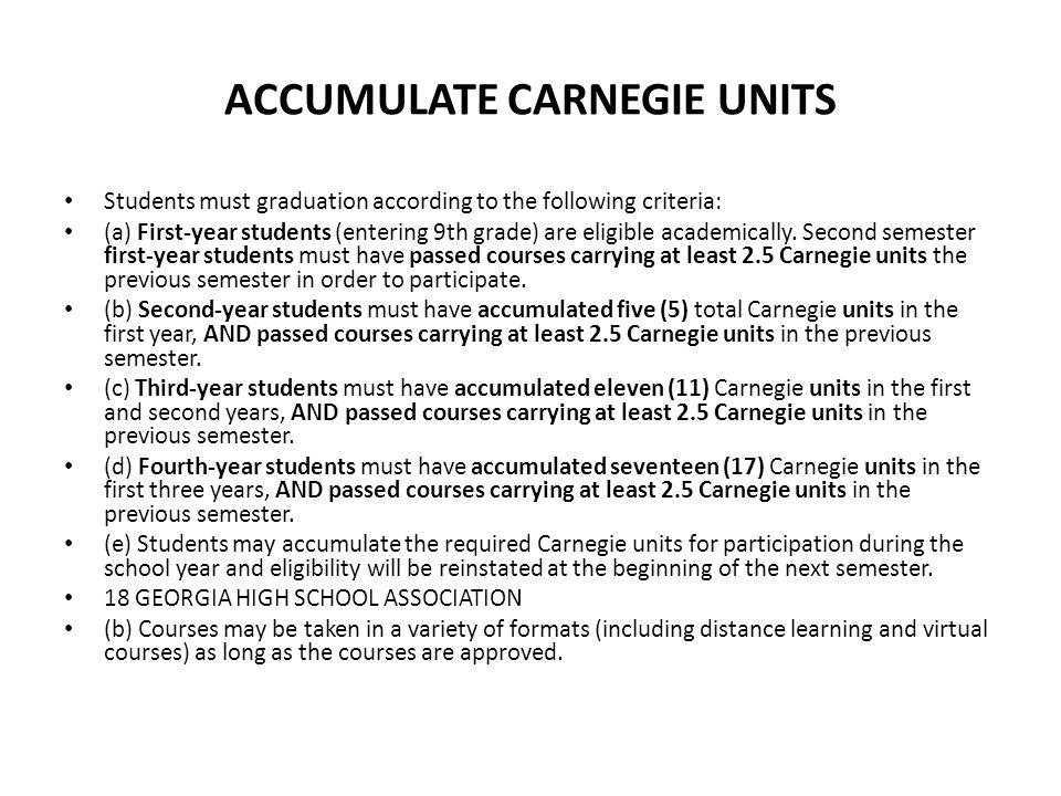 ACCUMULATE CARNEGIE UNITS Students must graduation according to the following criteria: (a) First-year students (entering 9th grade) are eligible academically.