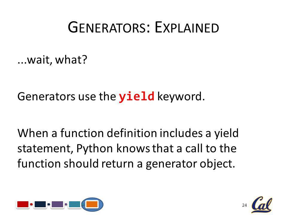 24 G ENERATORS : E XPLAINED...wait, what. Generators use the yield keyword.