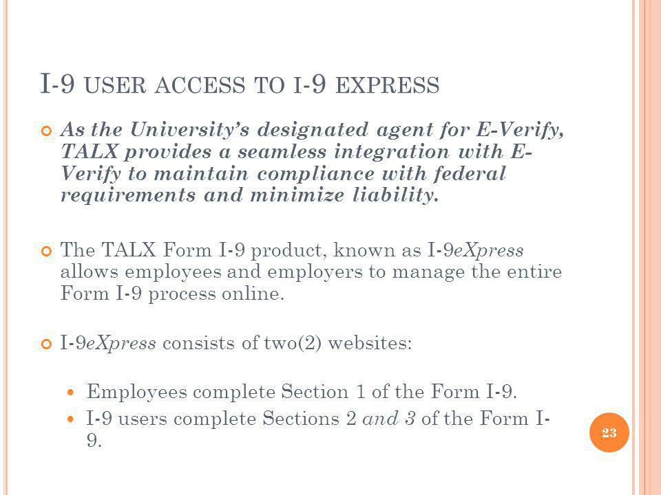 I-9 USER ACCESS TO I -9 EXPRESS As the Universitys designated agent for E-Verify, TALX provides a seamless integration with E- Verify to maintain compliance with federal requirements and minimize liability.