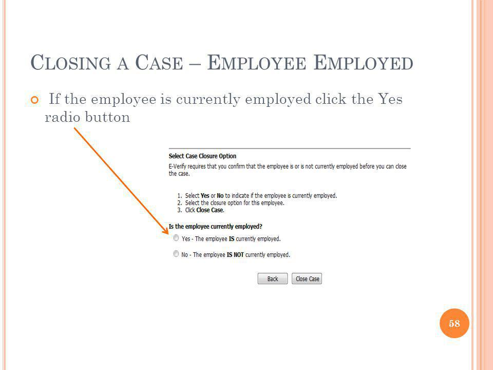 C LOSING A C ASE – E MPLOYEE E MPLOYED If the employee is currently employed click the Yes radio button 58