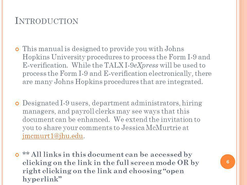 I NTRODUCTION This manual is designed to provide you with Johns Hopkins University procedures to process the Form I-9 and E-verification.