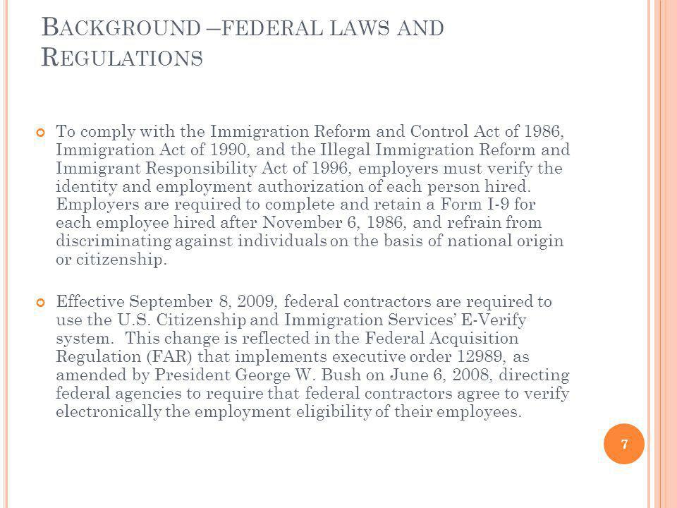B ACKGROUND – FEDERAL LAWS AND R EGULATIONS To comply with the Immigration Reform and Control Act of 1986, Immigration Act of 1990, and the Illegal Immigration Reform and Immigrant Responsibility Act of 1996, employers must verify the identity and employment authorization of each person hired.