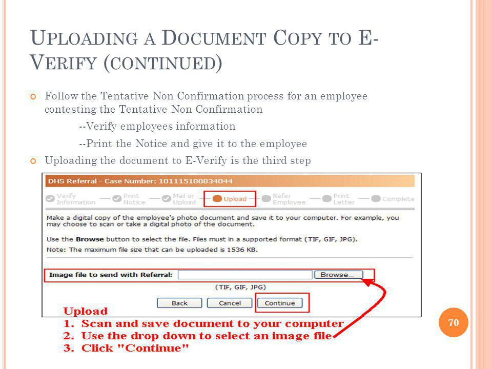 U PLOADING A D OCUMENT C OPY TO E- V ERIFY ( CONTINUED ) Follow the Tentative Non Confirmation process for an employee contesting the Tentative Non Confirmation --Verify employees information --Print the Notice and give it to the employee Uploading the document to E-Verify is the third step 70