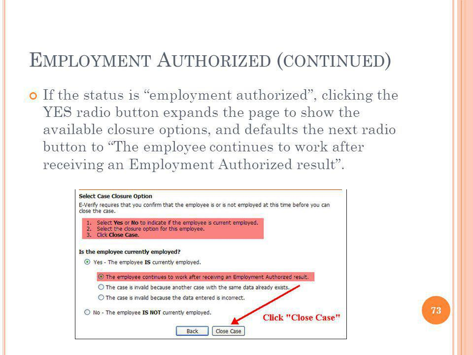 E MPLOYMENT A UTHORIZED ( CONTINUED ) If the status is employment authorized, clicking the YES radio button expands the page to show the available closure options, and defaults the next radio button to The employee continues to work after receiving an Employment Authorized result.