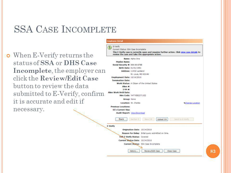 SSA C ASE I NCOMPLETE When E-Verify returns the status of SSA or DHS Case Incomplete, the employer can click the Review/Edit Case button to review the data submitted to E-Verify, confirm it is accurate and edit if necessary.