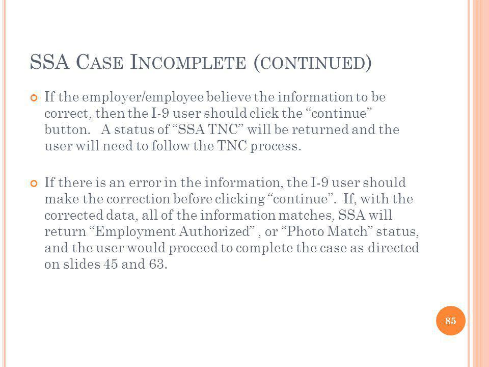 SSA C ASE I NCOMPLETE ( CONTINUED ) If the employer/employee believe the information to be correct, then the I-9 user should click the continue button.