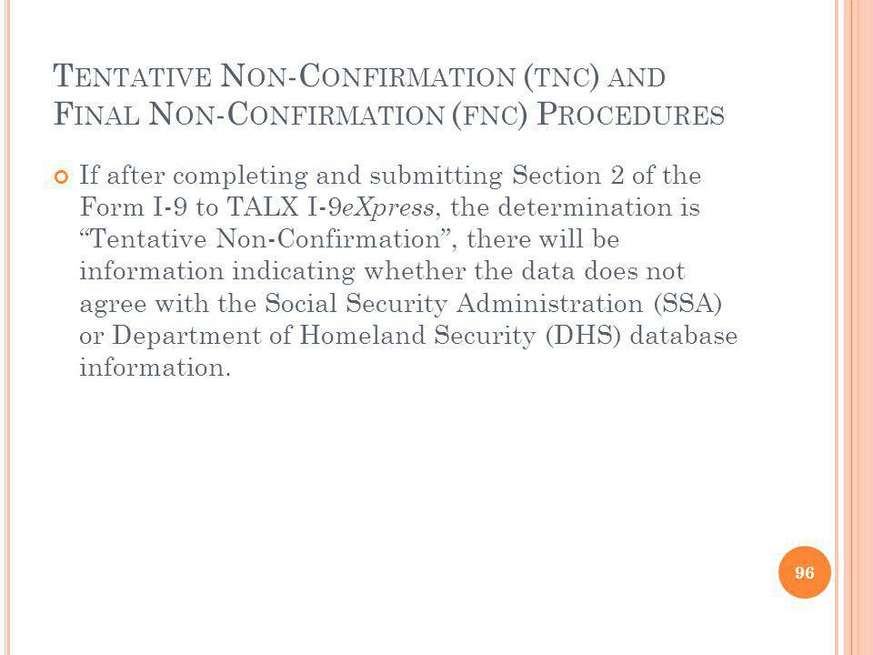 T ENTATIVE N ON -C ONFIRMATION ( TNC ) AND F INAL N ON -C ONFIRMATION ( FNC ) P ROCEDURES If after completing and submitting Section 2 of the Form I-9 to TALX I-9 eXpress, the determination is Tentative Non-Confirmation, there will be information indicating whether the data does not agree with the Social Security Administration (SSA) or Department of Homeland Security (DHS) database information.