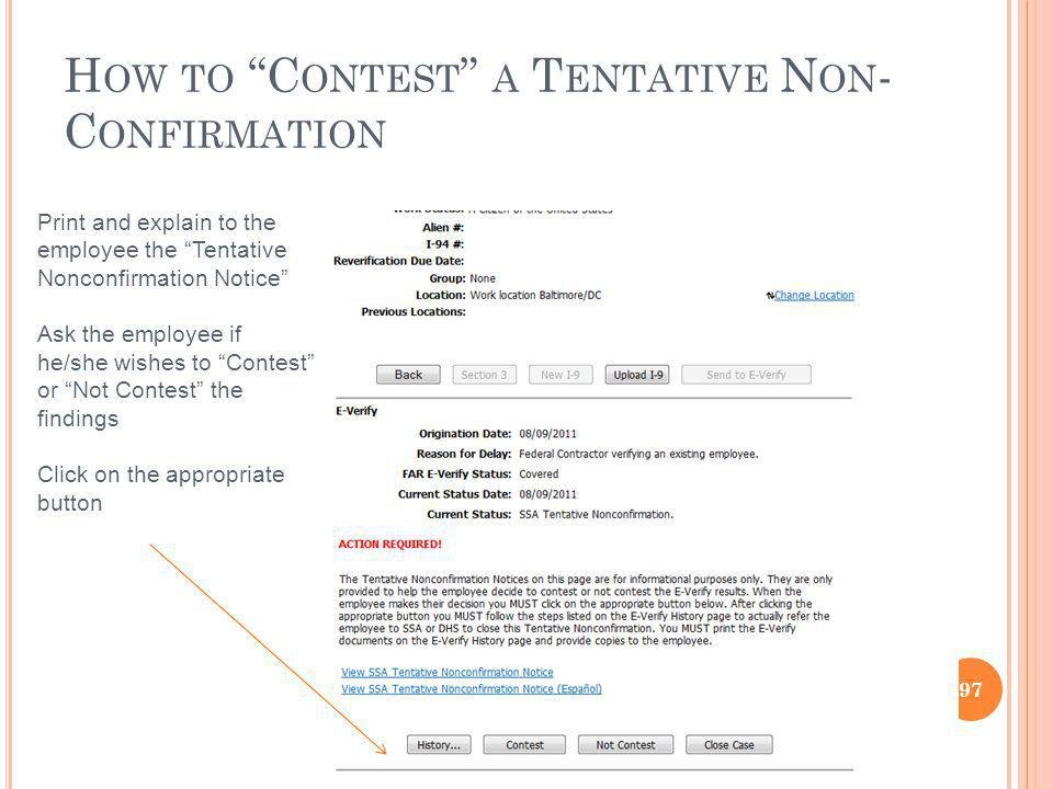 H OW TO C ONTEST A T ENTATIVE N ON - C ONFIRMATION 97 Print and explain to the employee the Tentative Nonconfirmation Notice Ask the employee if he/she wishes to Contest or Not Contest the findings Click on the appropriate button