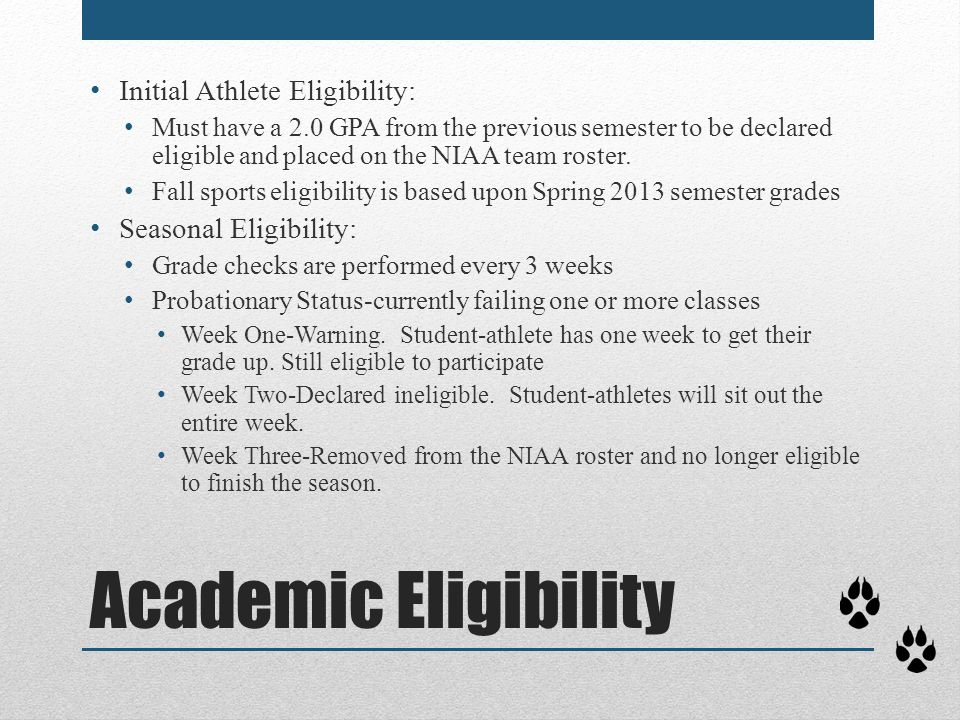 Academic Eligibility Initial Athlete Eligibility: Must have a 2.0 GPA from the previous semester to be declared eligible and placed on the NIAA team r