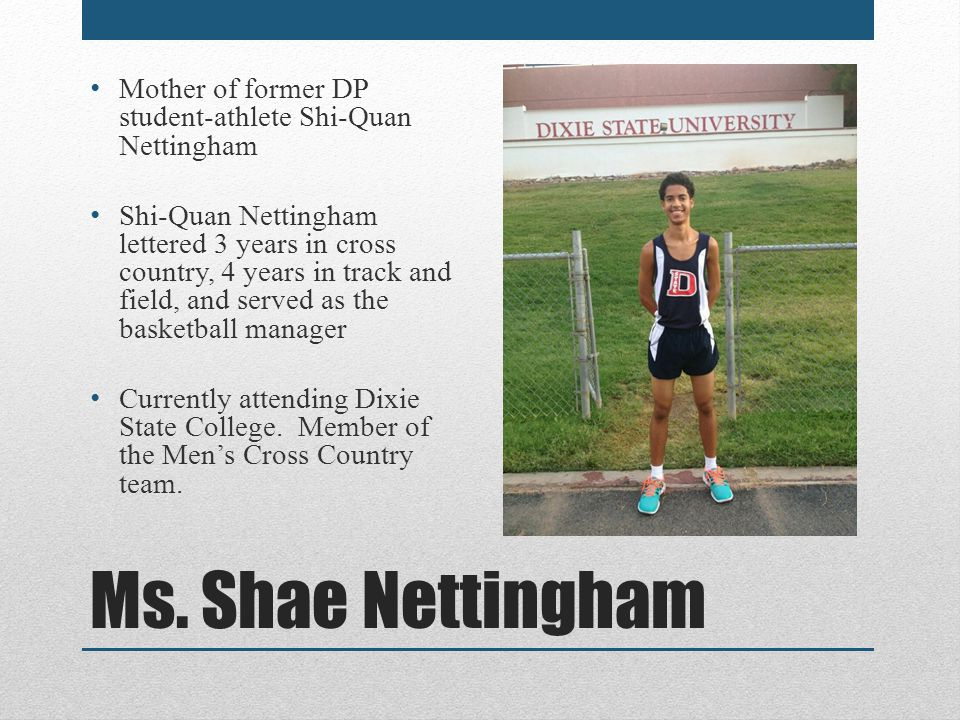 Ms. Shae Nettingham Mother of former DP student-athlete Shi-Quan Nettingham Shi-Quan Nettingham lettered 3 years in cross country, 4 years in track an
