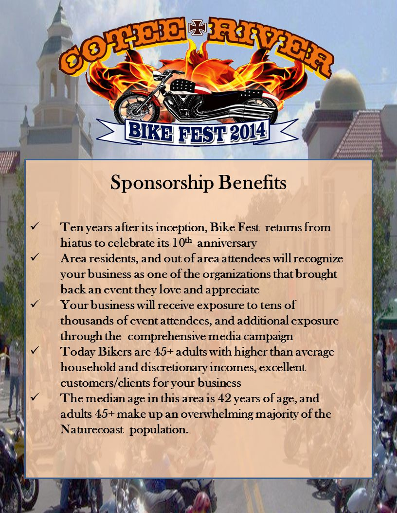 Sponsorship Benefits Ten years after its inception, Bike Fest returns from hiatus to celebrate its 10 th anniversary Area residents, and out of area attendees will recognize your business as one of the organizations that brought back an event they love and appreciate Your business will receive exposure to tens of thousands of event attendees, and additional exposure through the comprehensive media campaign Today Bikers are 45+ adults with higher than average household and discretionary incomes, excellent customers/clients for your business The median age in this area is 42 years of age, and adults 45+ make up an overwhelming majority of the Naturecoast population.