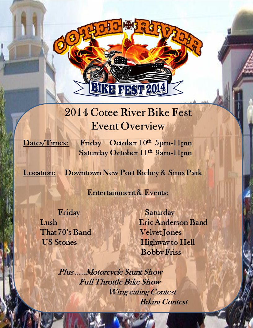 2014 Cotee River Bike Fest Event Overview Dates/Times: Friday October 10 th 5pm-11pm Saturday October 11 th 9am-11pm Location: Downtown New Port Richey & Sims Park Entertainment & Events: Friday Saturday Lush Eric Anderson Band That 70s Band Velvet Jones US Stones Highway to Hell Bobby Friss Plus …..Motorcycle Stunt Show Full Throttle Bike Show Wing eating Contest Bikini Contest