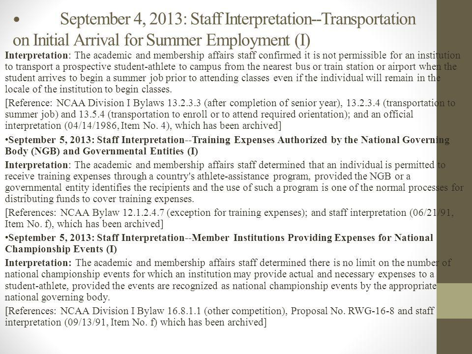 September 4, 2013: Staff Interpretation--Transportation on Initial Arrival for Summer Employment (I) Interpretation: The academic and membership affairs staff confirmed it is not permissible for an institution to transport a prospective student-athlete to campus from the nearest bus or train station or airport when the student arrives to begin a summer job prior to attending classes even if the individual will remain in the locale of the institution to begin classes.
