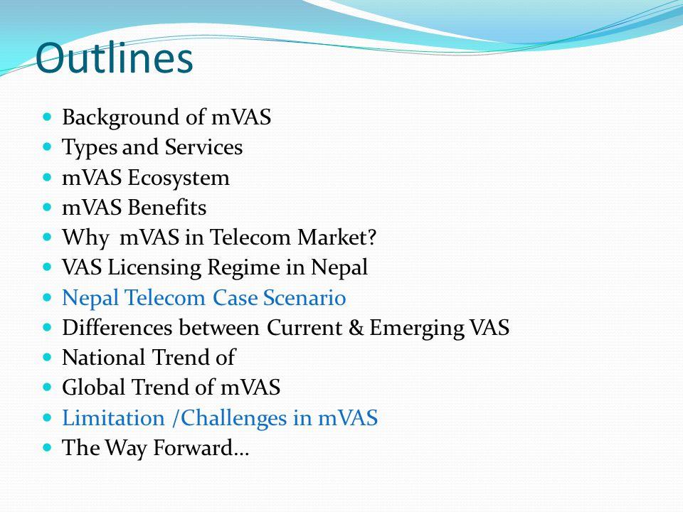 Outlines Background of mVAS Types and Services mVAS Ecosystem mVAS Benefits Why mVAS in Telecom Market? VAS Licensing Regime in Nepal Nepal Telecom Ca