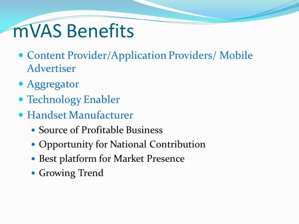 mVAS Benefits Content Provider/Application Providers/ Mobile Advertiser Aggregator Technology Enabler Handset Manufacturer Source of Profitable Busine