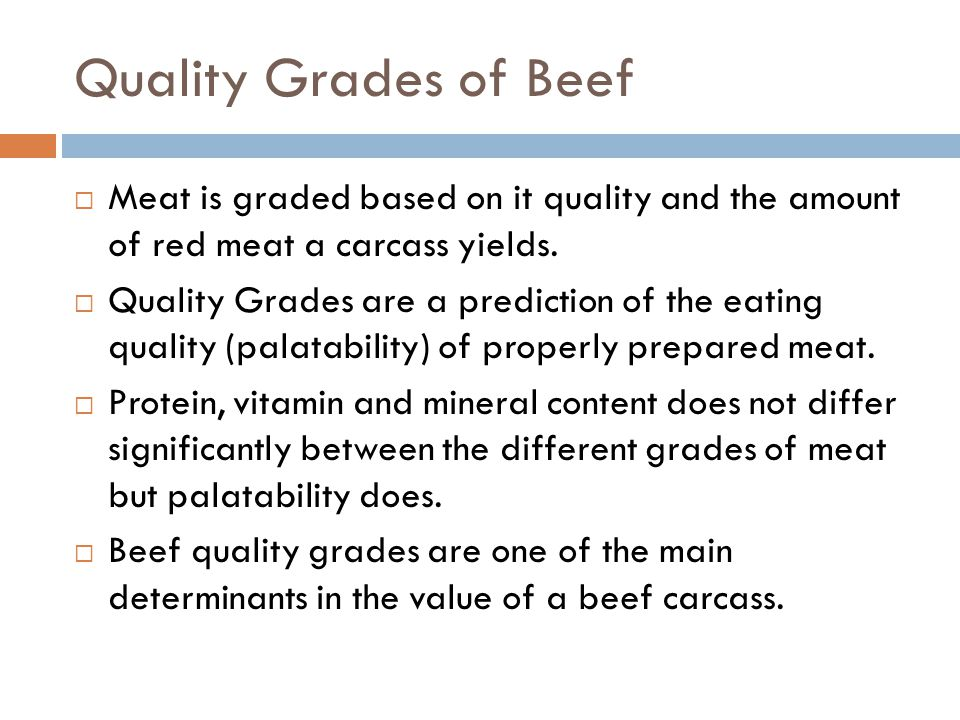 Quality Grades of Beef Meat is graded based on it quality and the amount of red meat a carcass yields. Quality Grades are a prediction of the eating q